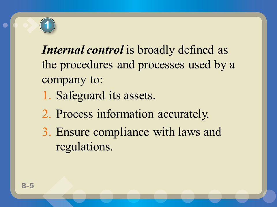 8-5 Internal control is broadly defined as the procedures and processes used by a company to: 1.Safeguard its assets.