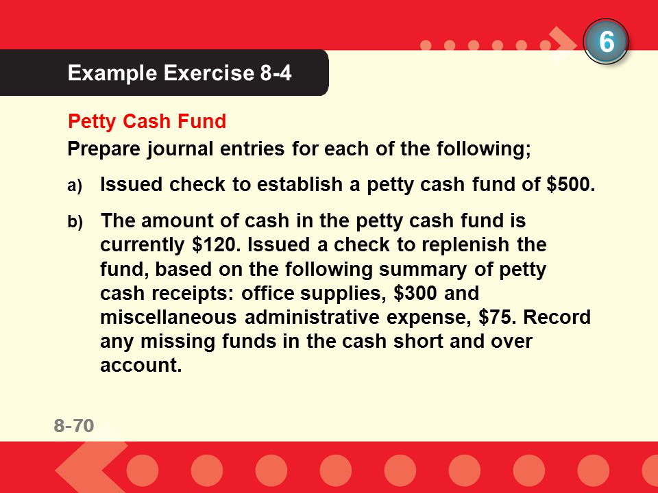8-53 Example Exercise 8-4 6 Petty Cash Fund Prepare journal entries for each of the following; a) Issued check to establish a petty cash fund of $500.