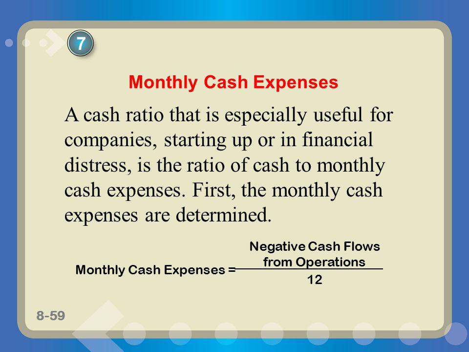 8-59 A cash ratio that is especially useful for companies, starting up or in financial distress, is the ratio of cash to monthly cash expenses.