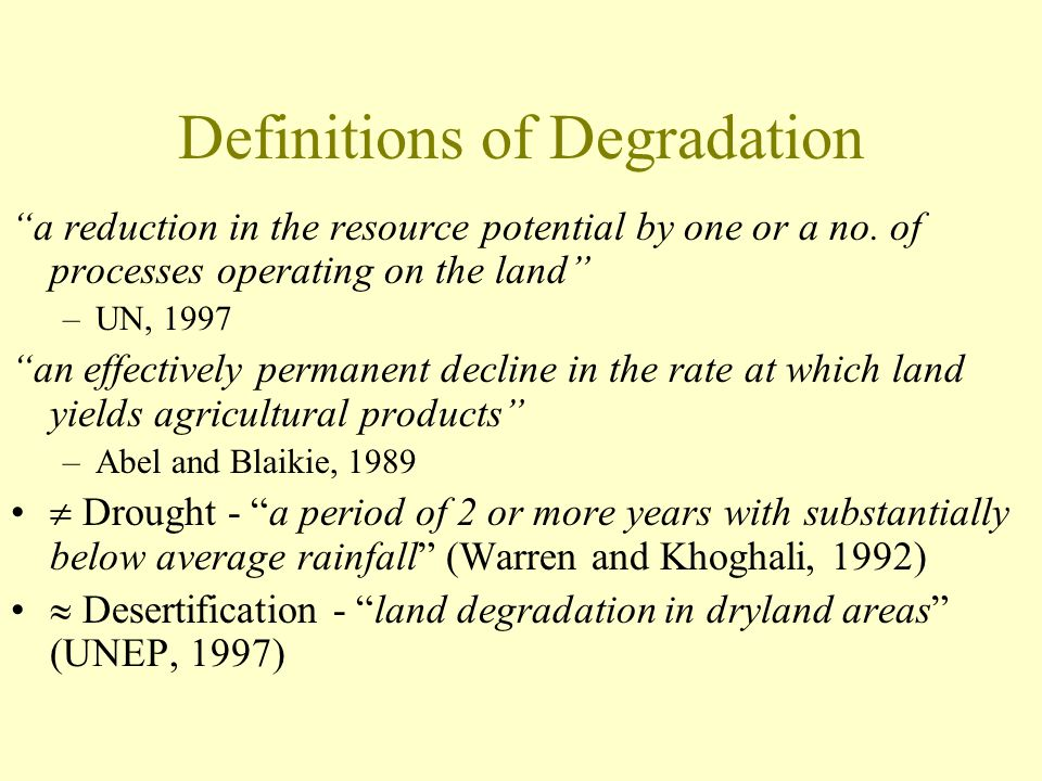 """Definitions of Degradation """"a reduction in the resource potential by one or a no. of processes operating on the land"""" –UN, 1997 """"an effectively perman"""