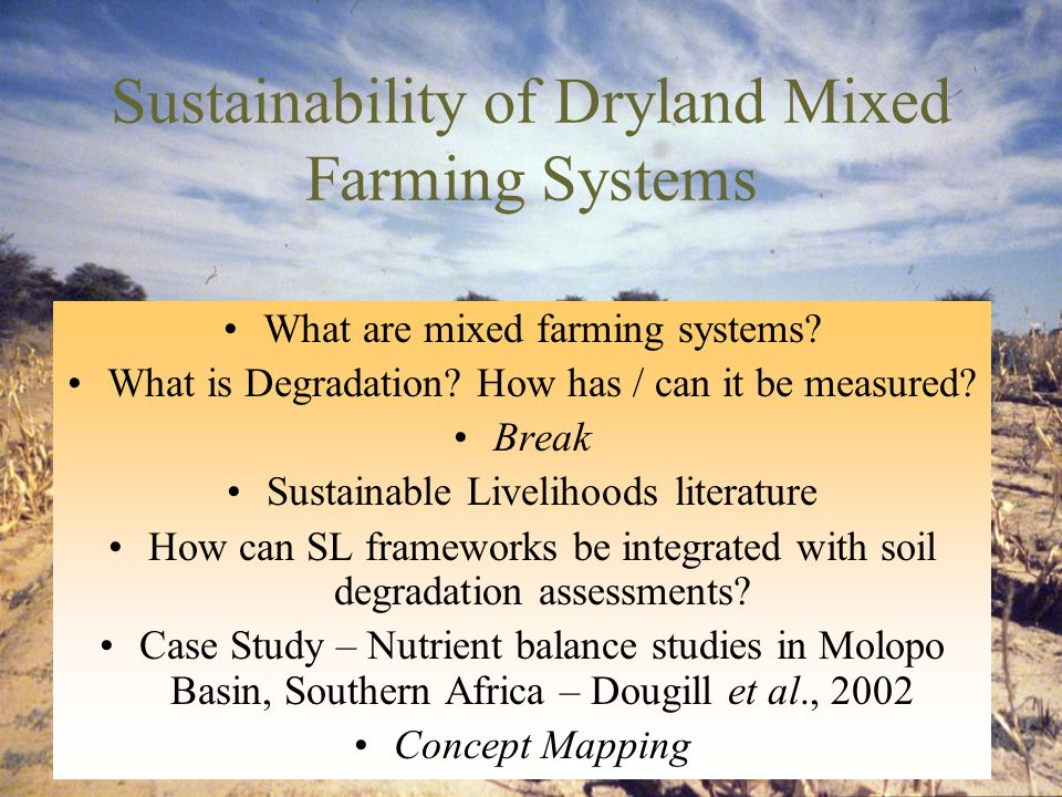 Sustainability of Dryland Mixed Farming Systems What are mixed farming systems? What is Degradation? How has / can it be measured? Break Sustainable L