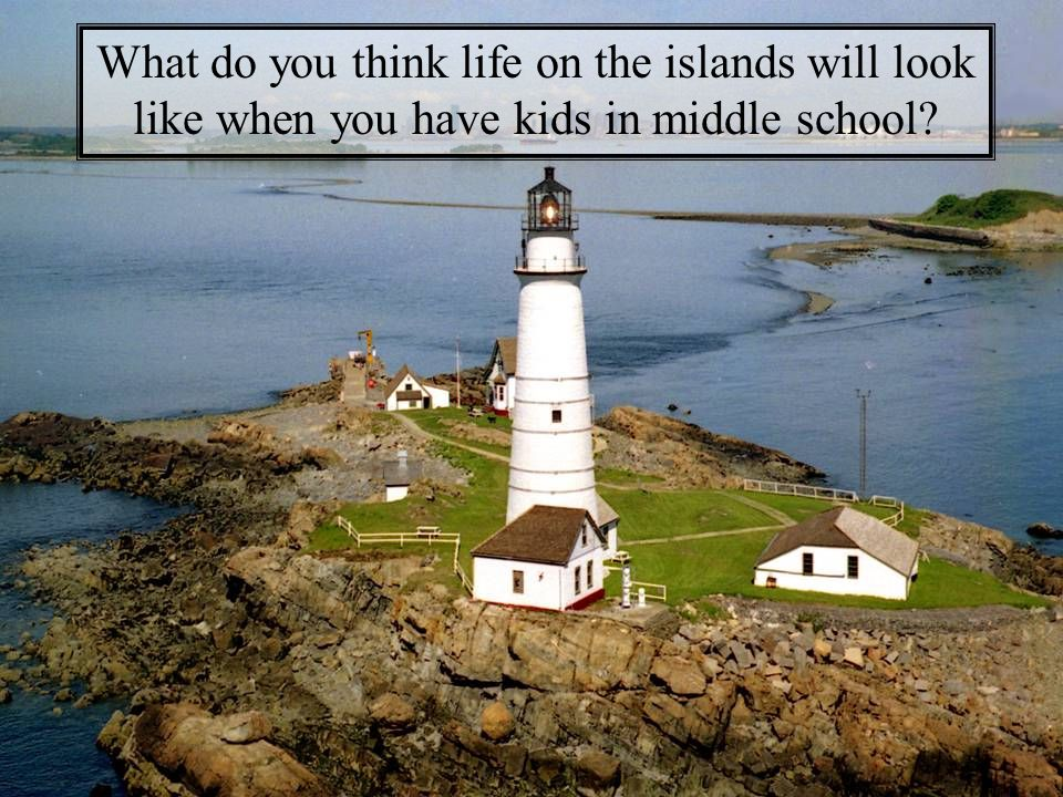 What do you think life on the islands will look like when you have kids in middle school?