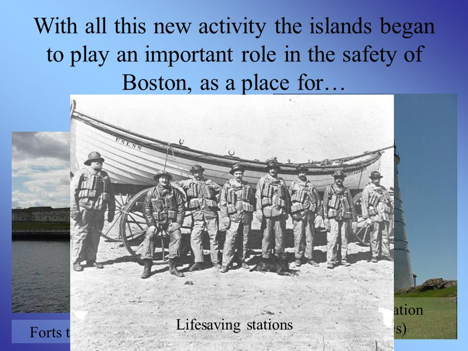 With all this new activity the islands began to play an important role in the safety of Boston, as a place for… Forts to protect the city and ships Aids to Navigation (Lighthouses) Lifesaving stations