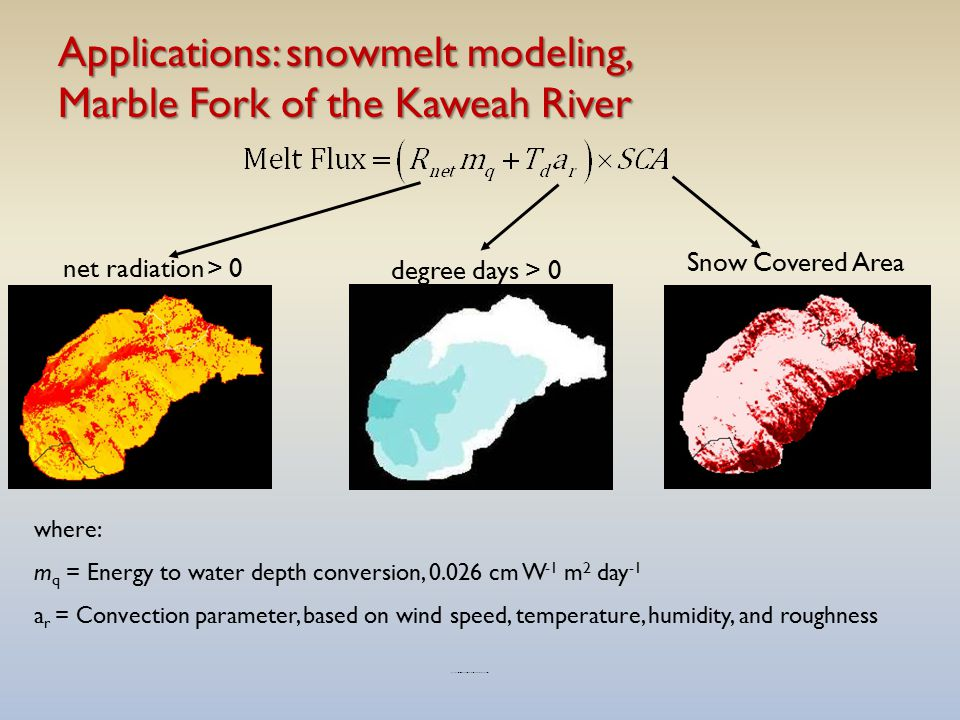 Applications: snowmelt modeling, Marble Fork of the Kaweah River Snow Covered Area net radiation > 0 degree days > 0 where: m q = Energy to water depth conversion, 0.026 cm W -1 m 2 day -1 a r = Convection parameter, based on wind speed, temperature, humidity, and roughness