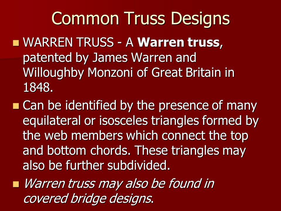 Common Truss Designs WARREN TRUSS - A Warren truss, patented by James Warren and Willoughby Monzoni of Great Britain in 1848.