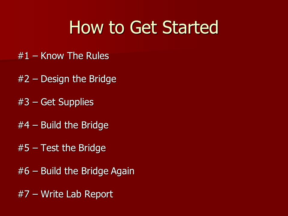 How to Get Started #1 – Know The Rules #2 – Design the Bridge #3 – Get Supplies #4 – Build the Bridge #5 – Test the Bridge #6 – Build the Bridge Again #7 – Write Lab Report