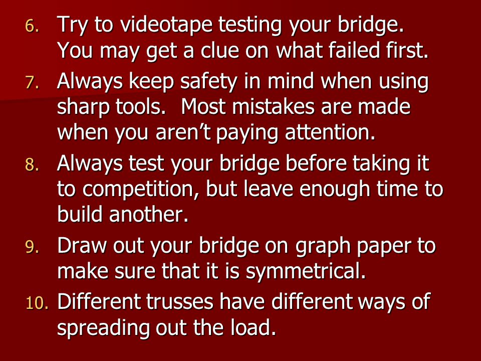 6.Try to videotape testing your bridge. You may get a clue on what failed first.