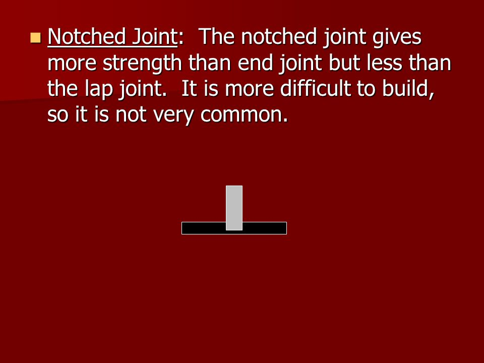 Notched Joint: The notched joint gives more strength than end joint but less than the lap joint.