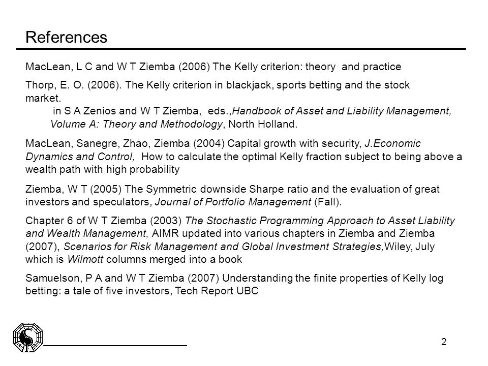 2 MacLean, L C and W T Ziemba (2006) The Kelly criterion: theory and practice Thorp, E. O. (2006). The Kelly criterion in blackjack, sports betting an
