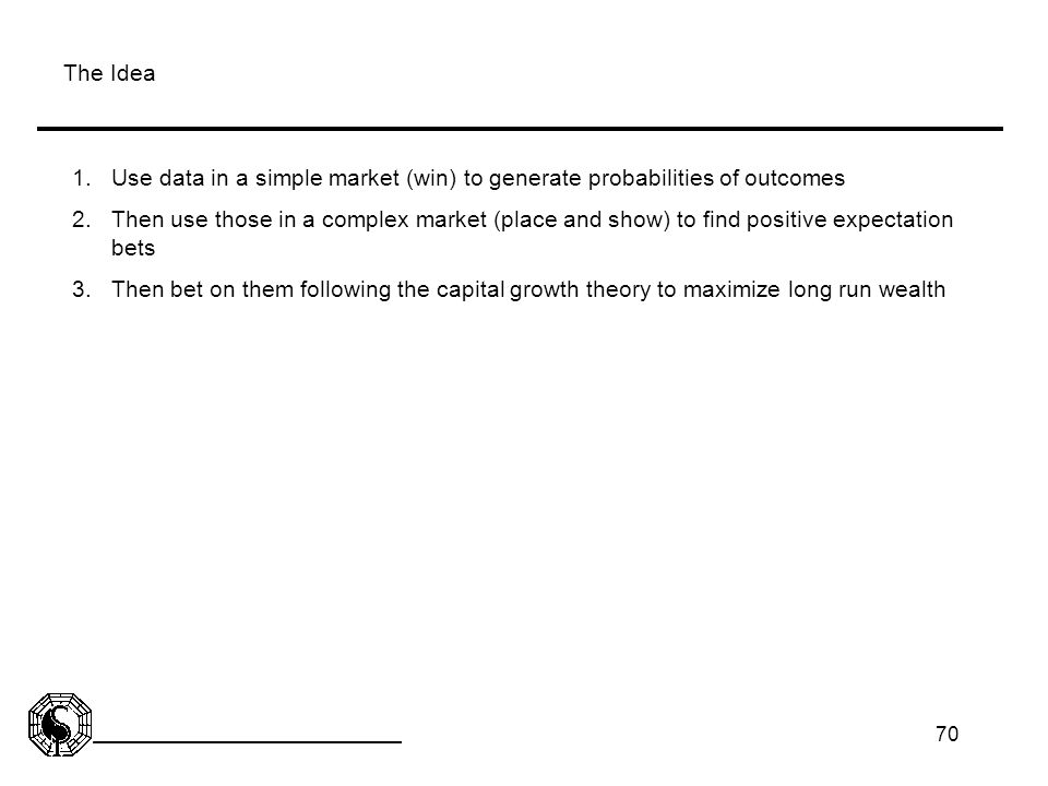 70 The Idea 1.Use data in a simple market (win) to generate probabilities of outcomes 2.Then use those in a complex market (place and show) to find po