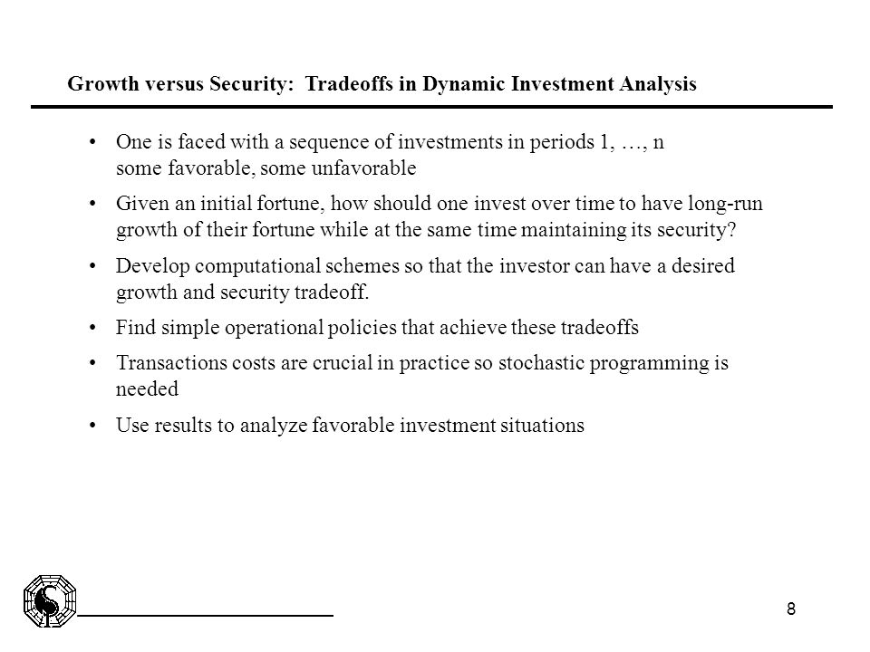 8 Growth versus Security: Tradeoffs in Dynamic Investment Analysis One is faced with a sequence of investments in periods 1, …, n some favorable, some