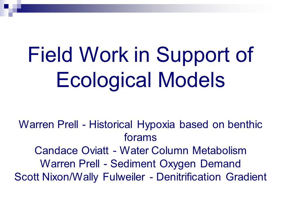 Field Work in Support of Ecological Models Warren Prell - Historical Hypoxia based on benthic forams Candace Oviatt - Water Column Metabolism Warren Prell - Sediment Oxygen Demand Scott Nixon/Wally Fulweiler - Denitrification Gradient