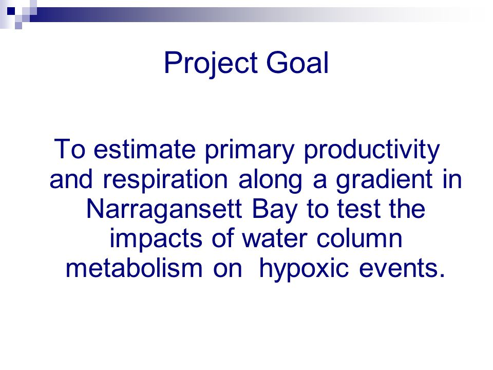 Project Goal To estimate primary productivity and respiration along a gradient in Narragansett Bay to test the impacts of water column metabolism on hypoxic events.
