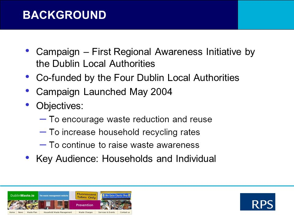 BACKGROUND Campaign – First Regional Awareness Initiative by the Dublin Local Authorities Co-funded by the Four Dublin Local Authorities Campaign Launched May 2004 Objectives: – To encourage waste reduction and reuse – To increase household recycling rates – To continue to raise waste awareness Key Audience: Households and Individual