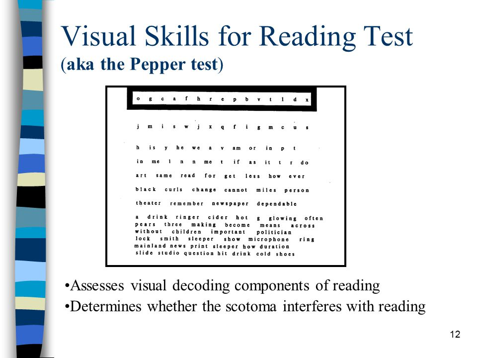 12 Visual Skills for Reading Test (aka the Pepper test) Assesses visual decoding components of reading Determines whether the scotoma interferes with reading