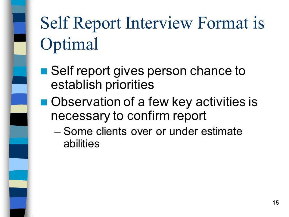 15 Self Report Interview Format is Optimal Self report gives person chance to establish priorities Observation of a few key activities is necessary to confirm report –Some clients over or under estimate abilities