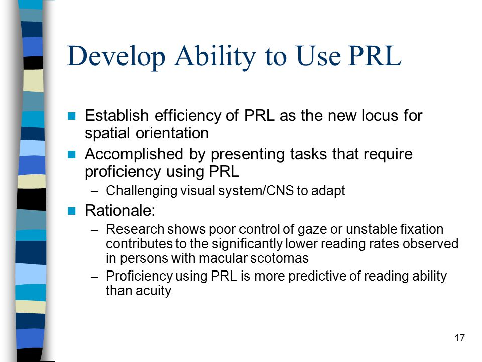 17 Develop Ability to Use PRL Establish efficiency of PRL as the new locus for spatial orientation Accomplished by presenting tasks that require proficiency using PRL –Challenging visual system/CNS to adapt Rationale: –Research shows poor control of gaze or unstable fixation contributes to the significantly lower reading rates observed in persons with macular scotomas –Proficiency using PRL is more predictive of reading ability than acuity