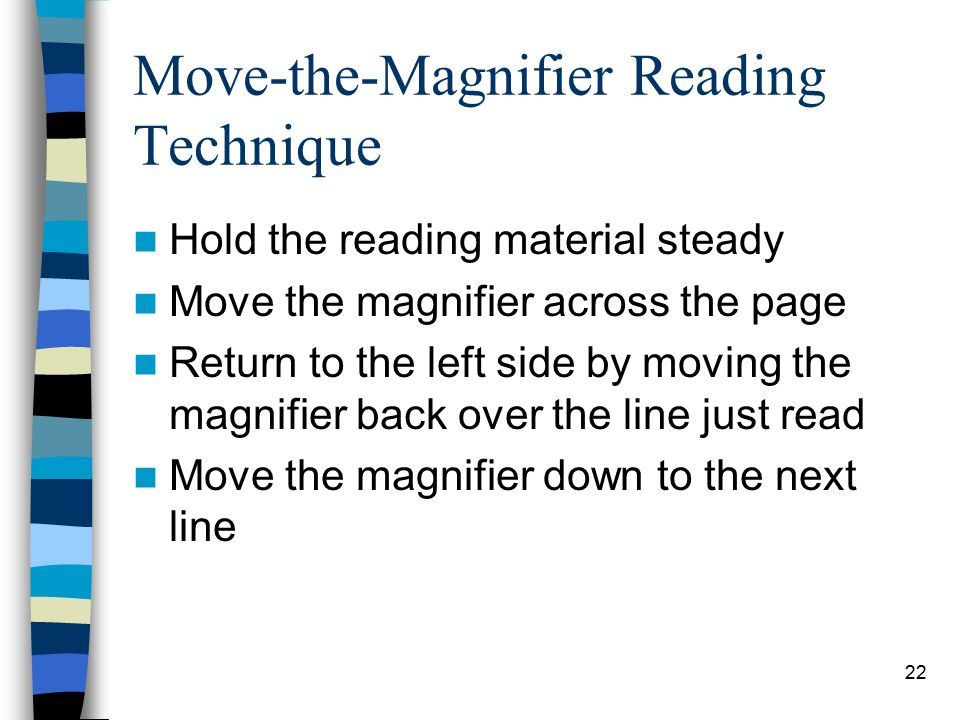 22 Move-the-Magnifier Reading Technique Hold the reading material steady Move the magnifier across the page Return to the left side by moving the magnifier back over the line just read Move the magnifier down to the next line