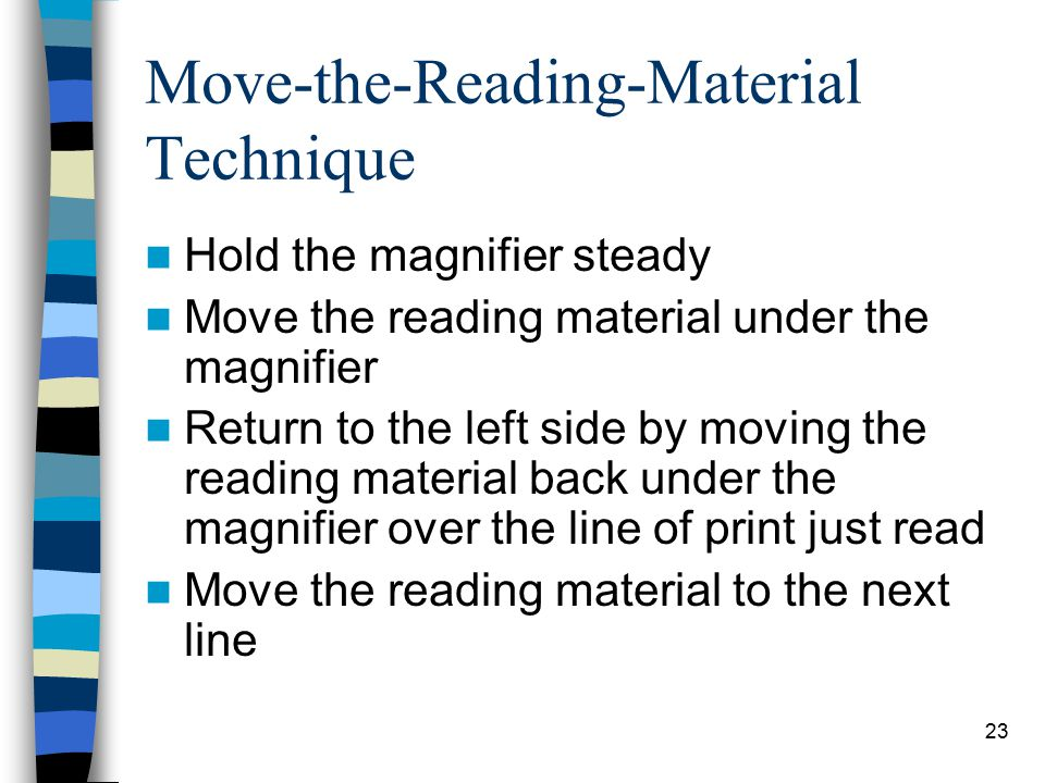 23 Move-the-Reading-Material Technique Hold the magnifier steady Move the reading material under the magnifier Return to the left side by moving the reading material back under the magnifier over the line of print just read Move the reading material to the next line