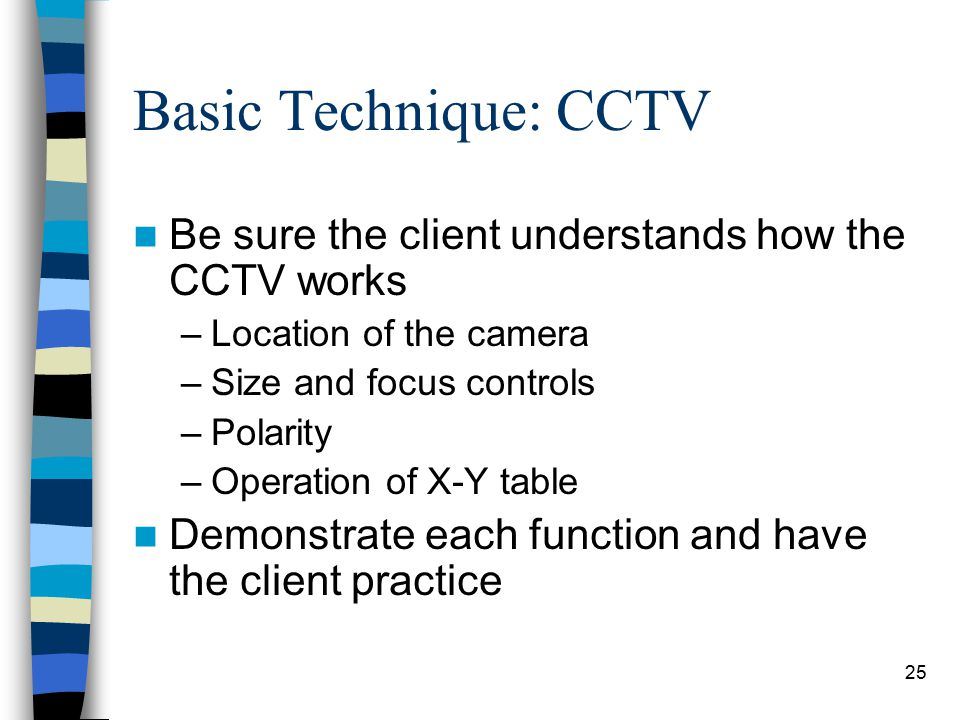 25 Basic Technique: CCTV Be sure the client understands how the CCTV works –Location of the camera –Size and focus controls –Polarity –Operation of X-Y table Demonstrate each function and have the client practice