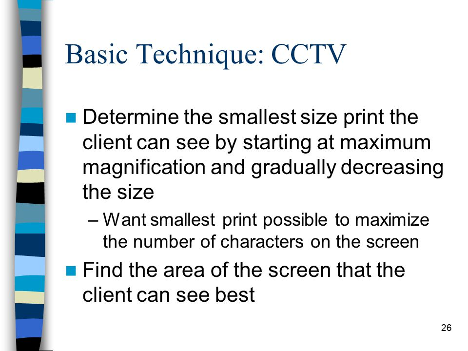 26 Basic Technique: CCTV Determine the smallest size print the client can see by starting at maximum magnification and gradually decreasing the size –Want smallest print possible to maximize the number of characters on the screen Find the area of the screen that the client can see best