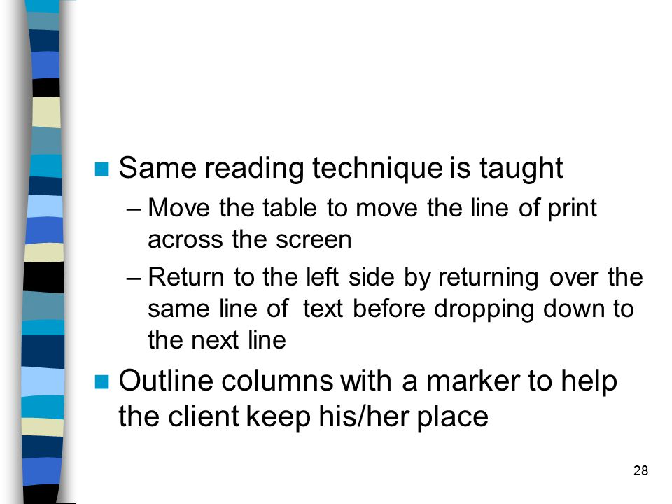 28 Same reading technique is taught –Move the table to move the line of print across the screen –Return to the left side by returning over the same line of text before dropping down to the next line Outline columns with a marker to help the client keep his/her place