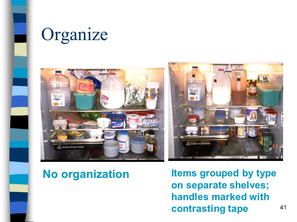 41 Organize No organization Items grouped by type on separate shelves; handles marked with contrasting tape