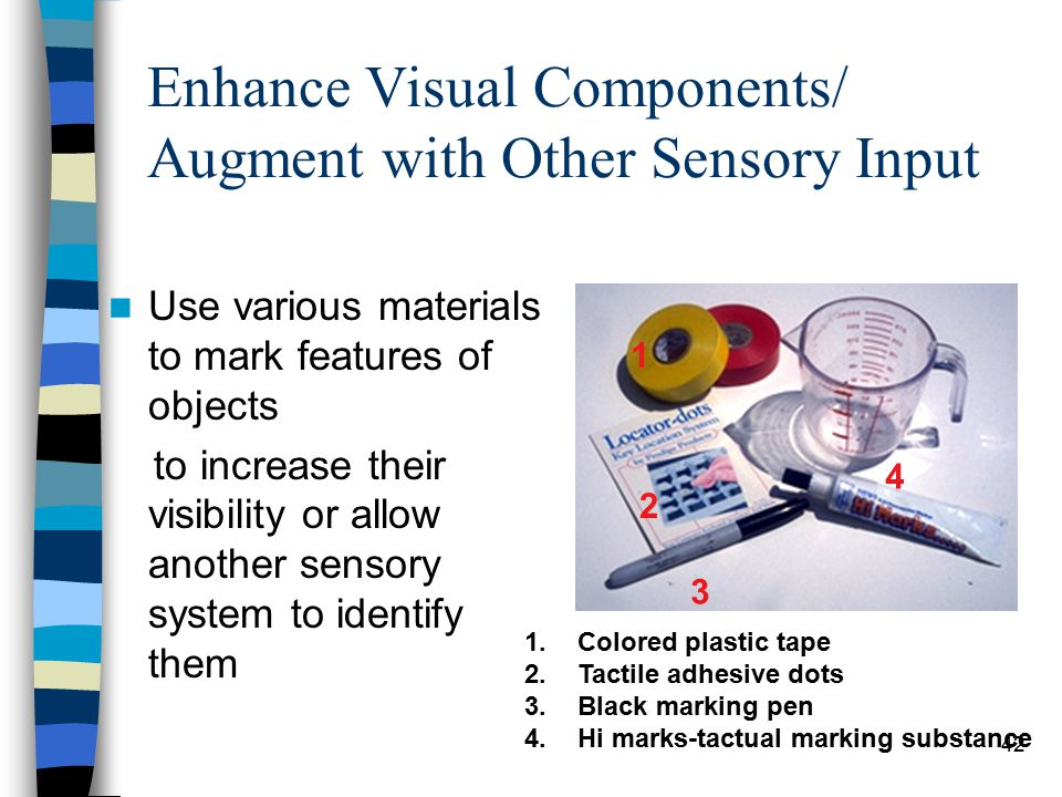 42 Enhance Visual Components/ Augment with Other Sensory Input Use various materials to mark features of objects to increase their visibility or allow another sensory system to identify them 1 2 3 4 1.