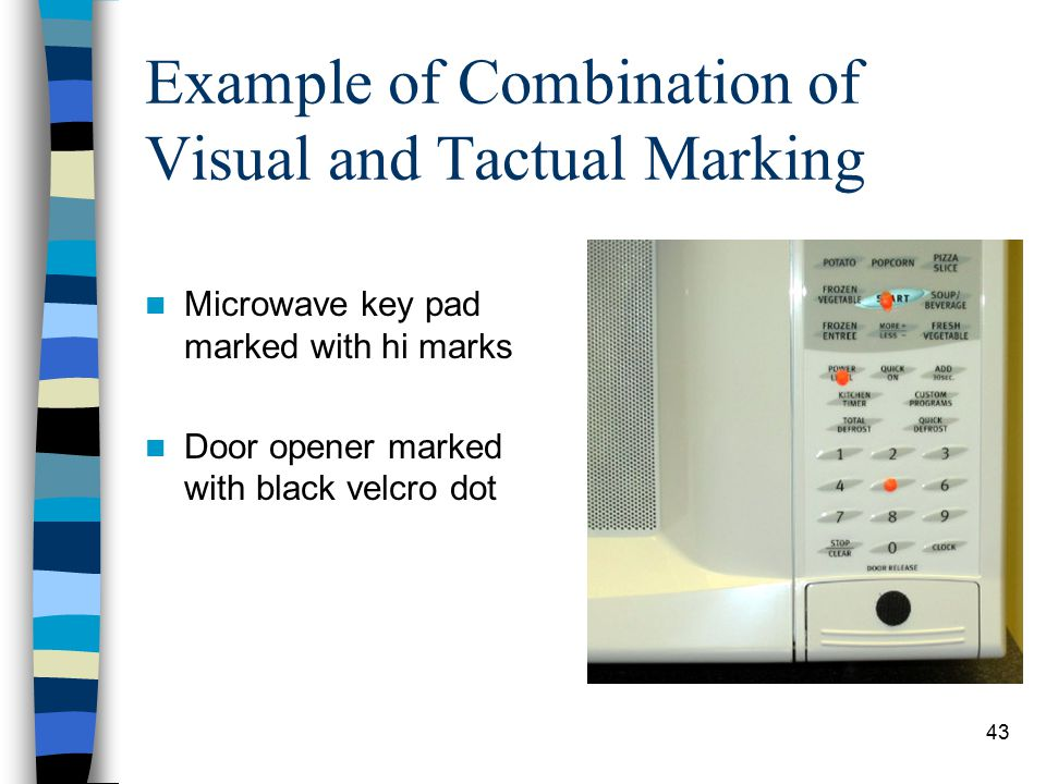 43 Example of Combination of Visual and Tactual Marking Microwave key pad marked with hi marks Door opener marked with black velcro dot