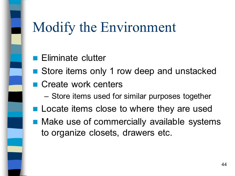 44 Modify the Environment Eliminate clutter Store items only 1 row deep and unstacked Create work centers –Store items used for similar purposes together Locate items close to where they are used Make use of commercially available systems to organize closets, drawers etc.