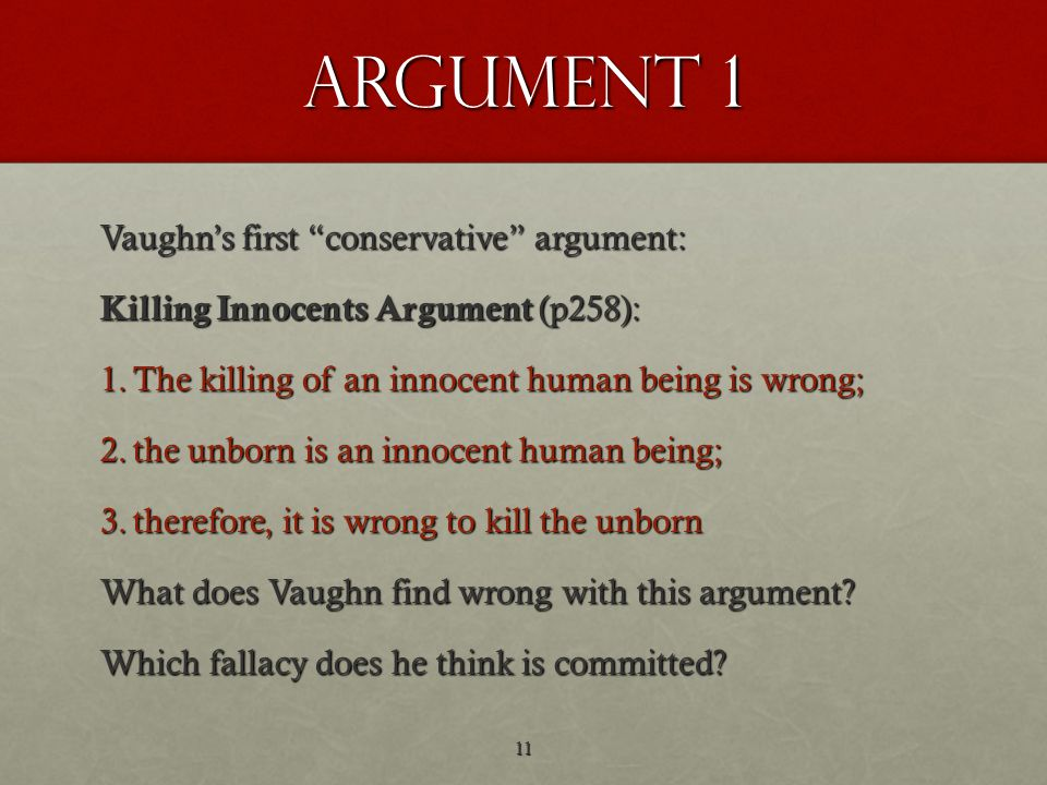 argument 1 Vaughn's first conservative argument: Killing Innocents Argument (p258): 1.The killing of an innocent human being is wrong; 2.the unborn is an innocent human being; 3.therefore, it is wrong to kill the unborn What does Vaughn find wrong with this argument.