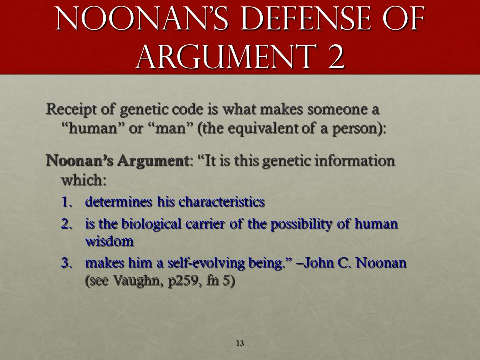 Noonan s defense of argument 2 Receipt of genetic code is what makes someone a human or man (the equivalent of a person): Noonan's Argument : It is this genetic information which: 1.determines his characteristics 2.is the biological carrier of the possibility of human wisdom 3.makes him a self-evolving being. –John C.