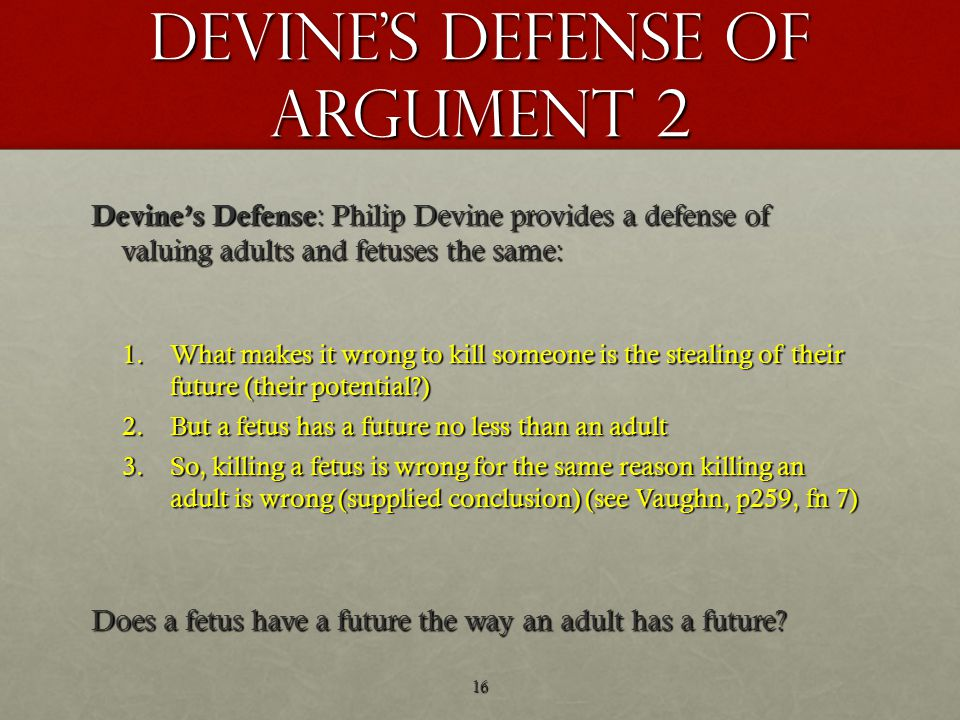 Devine's defense of argument 2 Devine's Defense : Philip Devine provides a defense of valuing adults and fetuses the same: 1.What makes it wrong to kill someone is the stealing of their future (their potential ) 2.But a fetus has a future no less than an adult 3.So, killing a fetus is wrong for the same reason killing an adult is wrong (supplied conclusion) (see Vaughn, p259, fn 7) Does a fetus have a future the way an adult has a future.