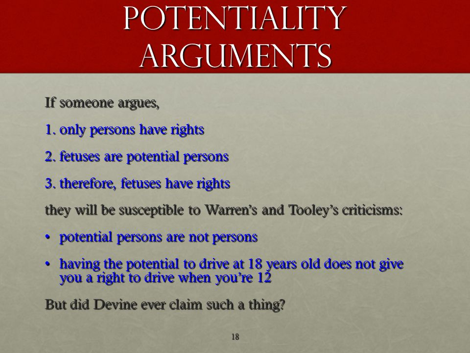 potentiality arguments If someone argues, 1.only persons have rights 2.fetuses are potential persons 3.therefore, fetuses have rights they will be susceptible to Warren's and Tooley's criticisms: potential persons are not personspotential persons are not persons having the potential to drive at 18 years old does not give you a right to drive when you're 12having the potential to drive at 18 years old does not give you a right to drive when you're 12 But did Devine ever claim such a thing.