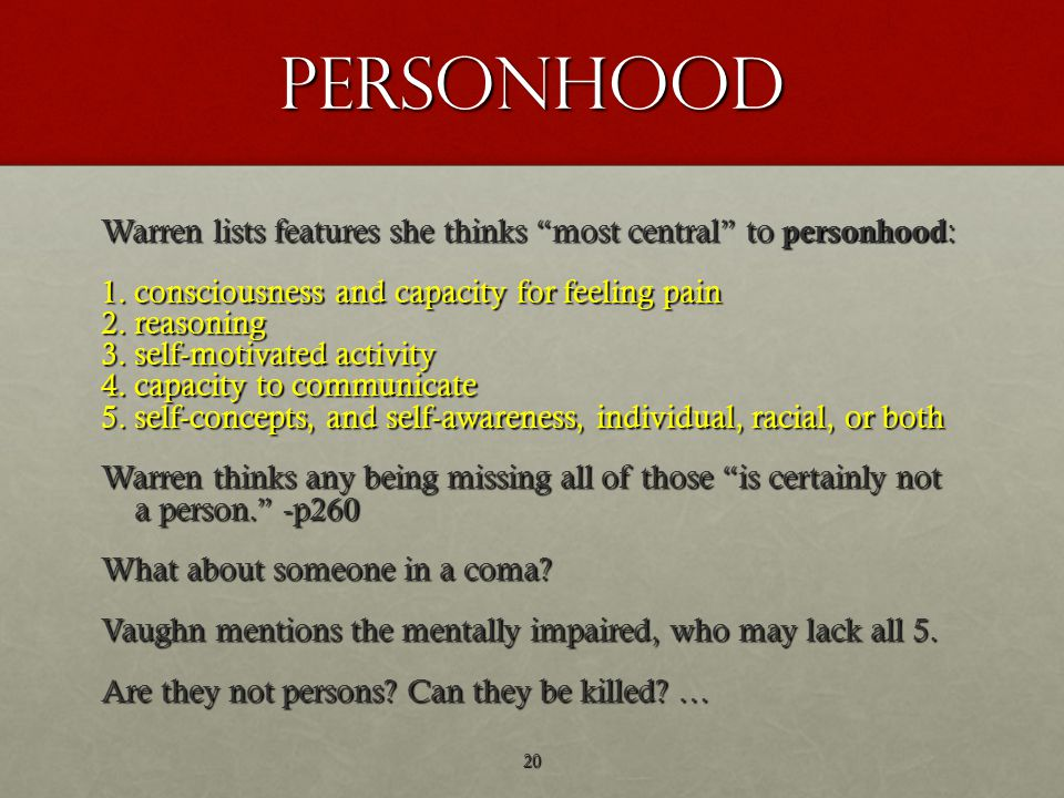 personhood Warren lists features she thinks most central to personhood : 1.consciousness and capacity for feeling pain 2.reasoning 3.self-motivated activity 4.capacity to communicate 5.self-concepts, and self-awareness, individual, racial, or both Warren thinks any being missing all of those is certainly not a person. -p260 What about someone in a coma.