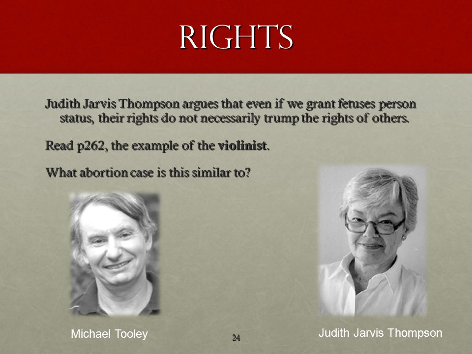 rights Judith Jarvis Thompson argues that even if we grant fetuses person status, their rights do not necessarily trump the rights of others.