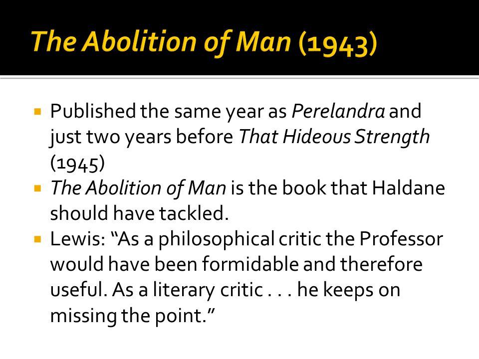  Published the same year as Perelandra and just two years before That Hideous Strength (1945)  The Abolition of Man is the book that Haldane should have tackled.
