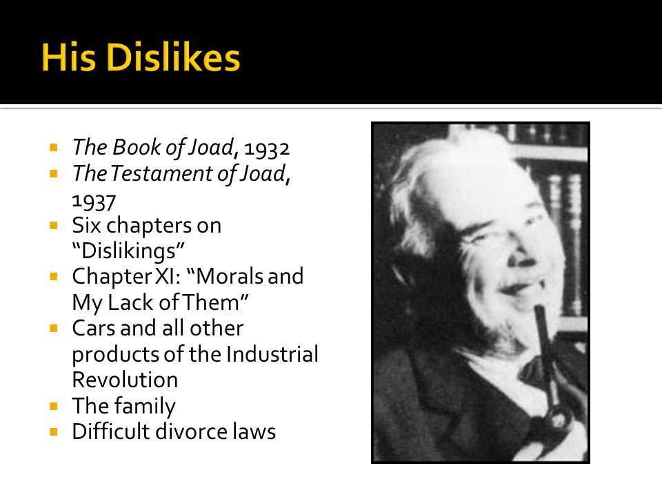  The Book of Joad, 1932  The Testament of Joad, 1937  Six chapters on Dislikings  Chapter XI: Morals and My Lack of Them  Cars and all other products of the Industrial Revolution  The family  Difficult divorce laws