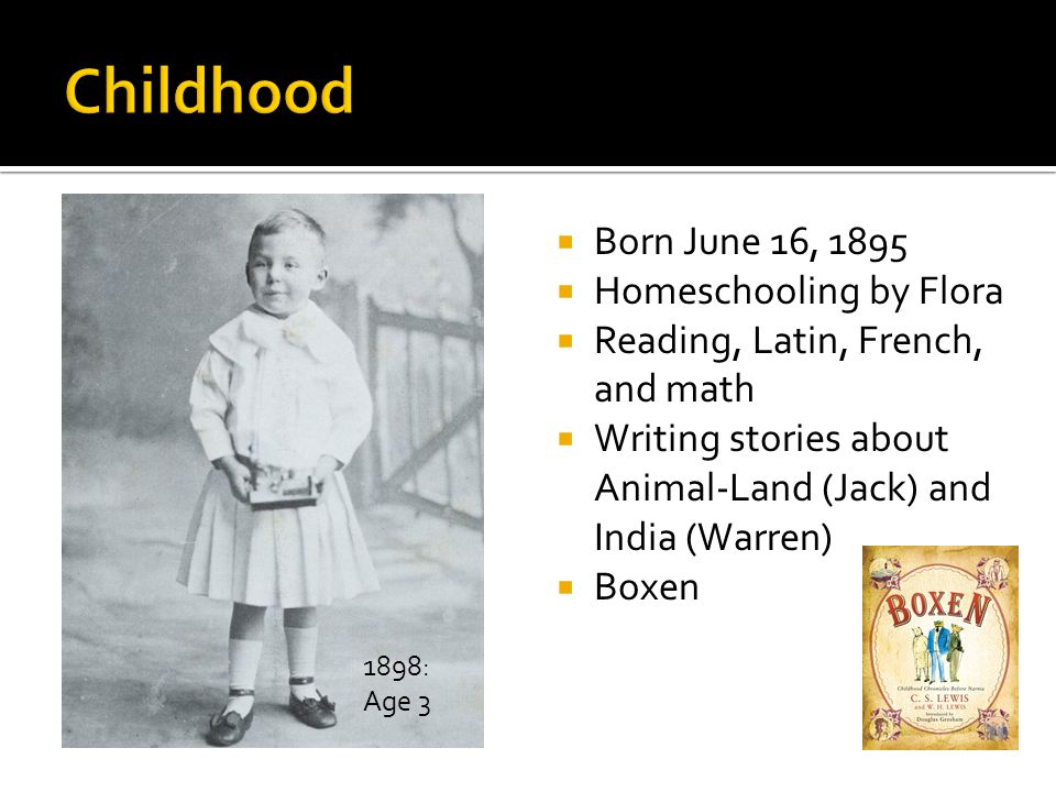  Born June 16, 1895  Homeschooling by Flora  Reading, Latin, French, and math  Writing stories about Animal-Land (Jack) and India (Warren)  Boxen 1898: Age 3