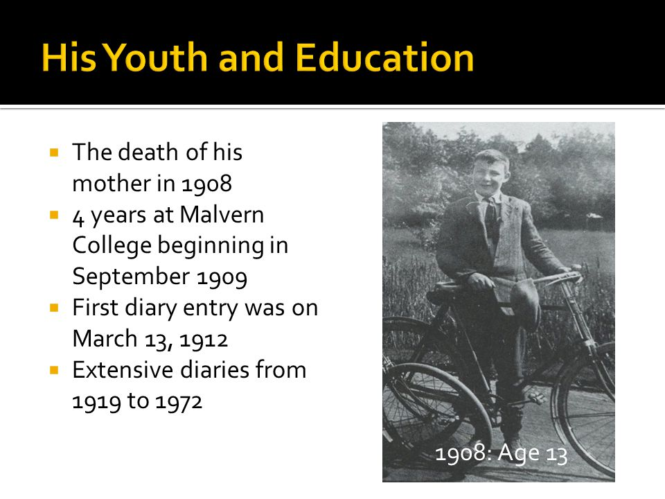  The death of his mother in 1908  4 years at Malvern College beginning in September 1909  First diary entry was on March 13, 1912  Extensive diaries from 1919 to 1972 1908: Age 13