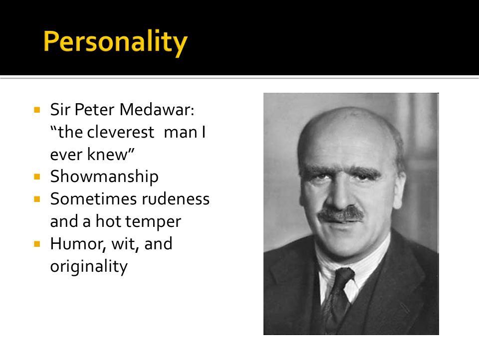  Sir Peter Medawar: the cleverest man I ever knew  Showmanship  Sometimes rudeness and a hot temper  Humor, wit, and originality