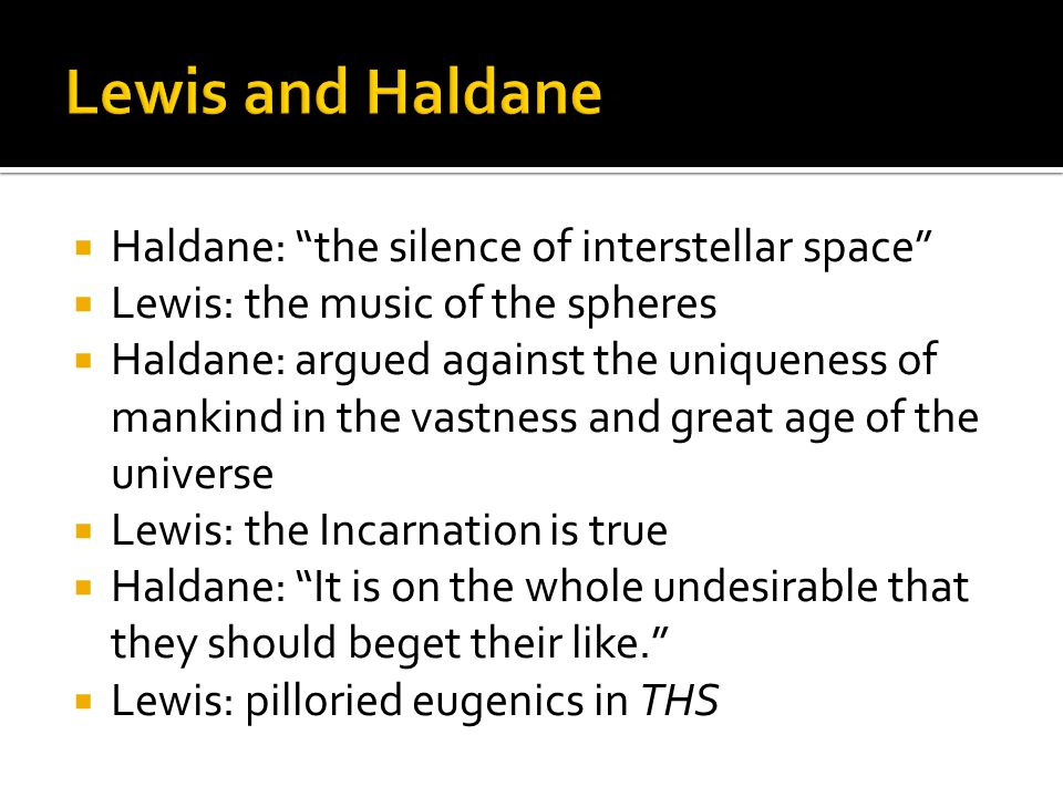  Haldane: the silence of interstellar space  Lewis: the music of the spheres  Haldane: argued against the uniqueness of mankind in the vastness and great age of the universe  Lewis: the Incarnation is true  Haldane: It is on the whole undesirable that they should beget their like.  Lewis: pilloried eugenics in THS