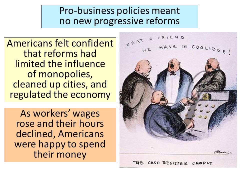 Pro-business policies meant no new progressive reforms Americans felt confident that reforms had limited the influence of monopolies, cleaned up citie