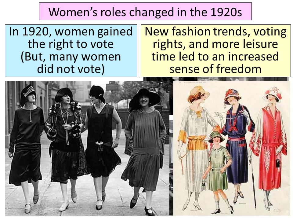 Women's roles changed in the 1920s In 1920, women gained the right to vote (But, many women did not vote) New fashion trends, voting rights, and more