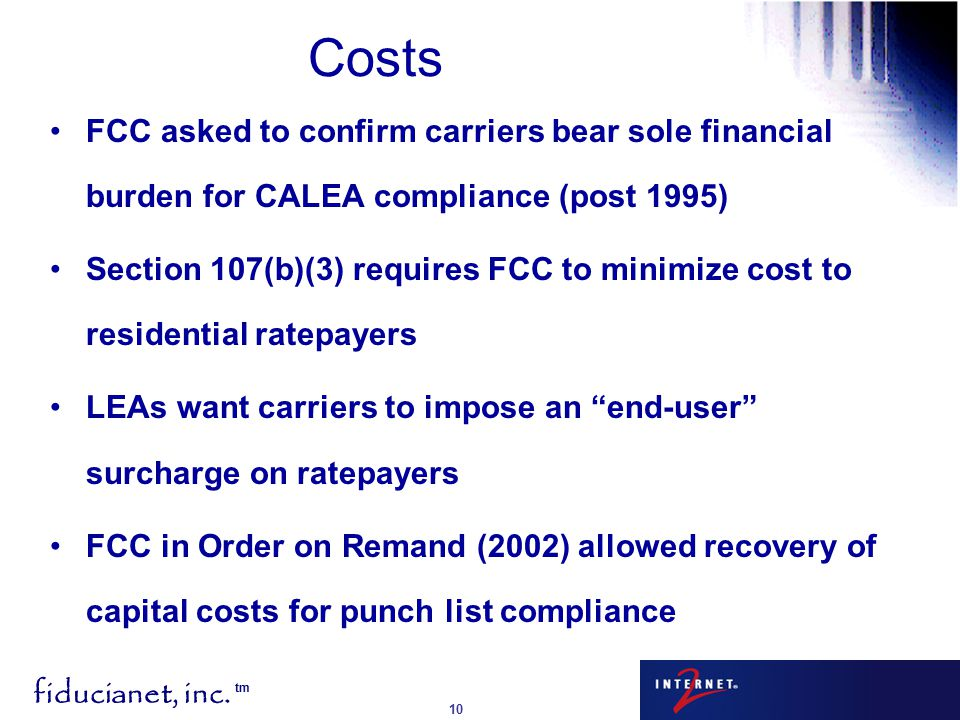 fiducianet, inc. tm 10 Costs FCC asked to confirm carriers bear sole financial burden for CALEA compliance (post 1995) Section 107(b)(3) requires FCC