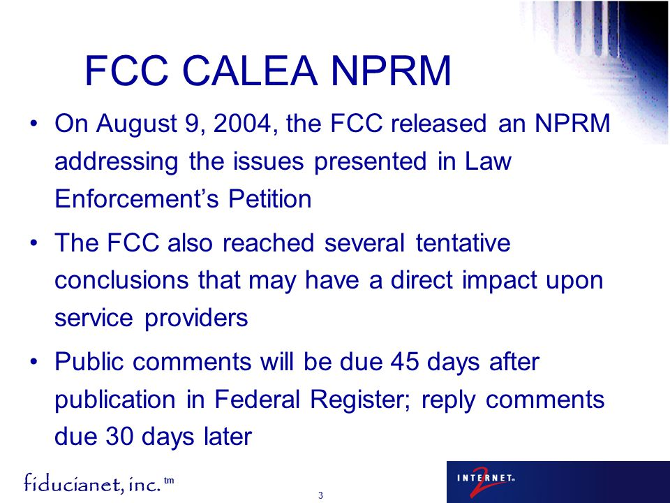 fiducianet, inc. tm 3 FCC CALEA NPRM On August 9, 2004, the FCC released an NPRM addressing the issues presented in Law Enforcement's Petition The FCC