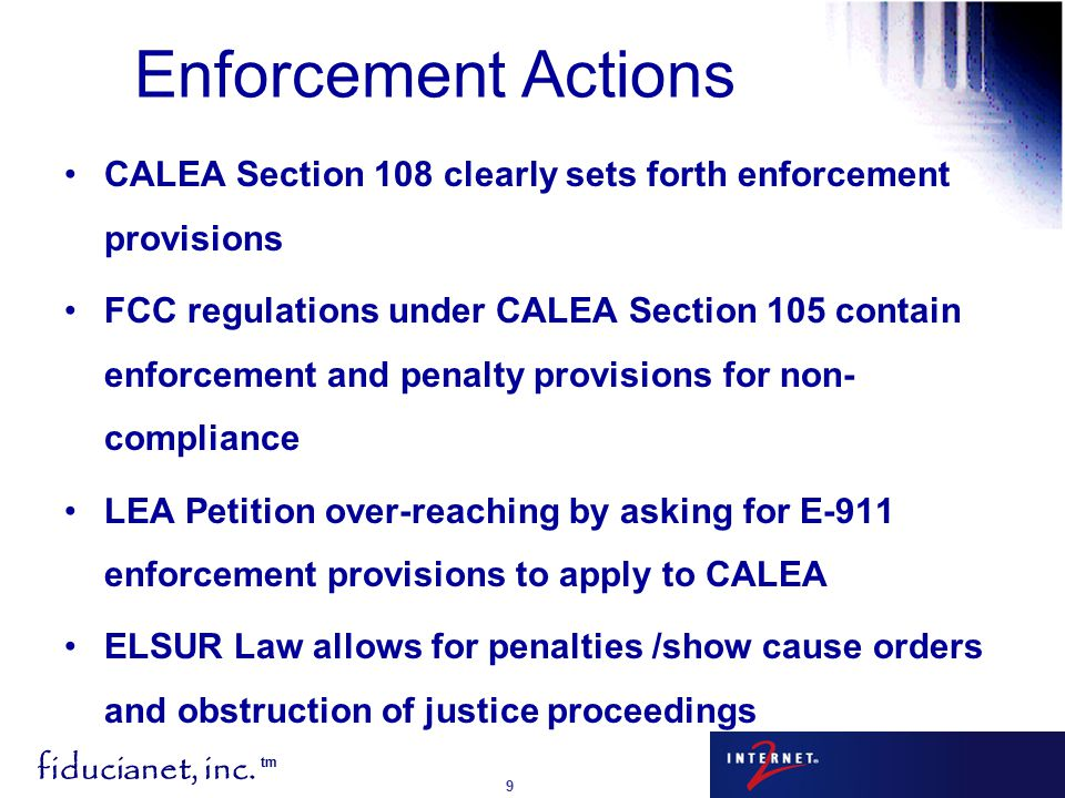 fiducianet, inc. tm 9 Enforcement Actions CALEA Section 108 clearly sets forth enforcement provisions FCC regulations under CALEA Section 105 contain