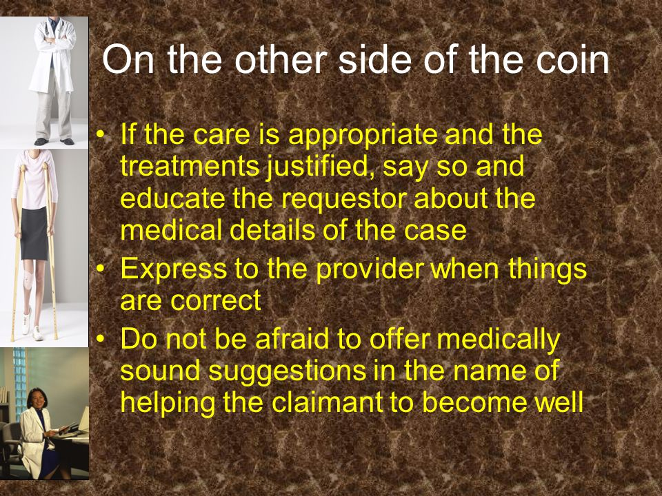 On the other side of the coin If the care is appropriate and the treatments justified, say so and educate the requestor about the medical details of the case Express to the provider when things are correct Do not be afraid to offer medically sound suggestions in the name of helping the claimant to become well
