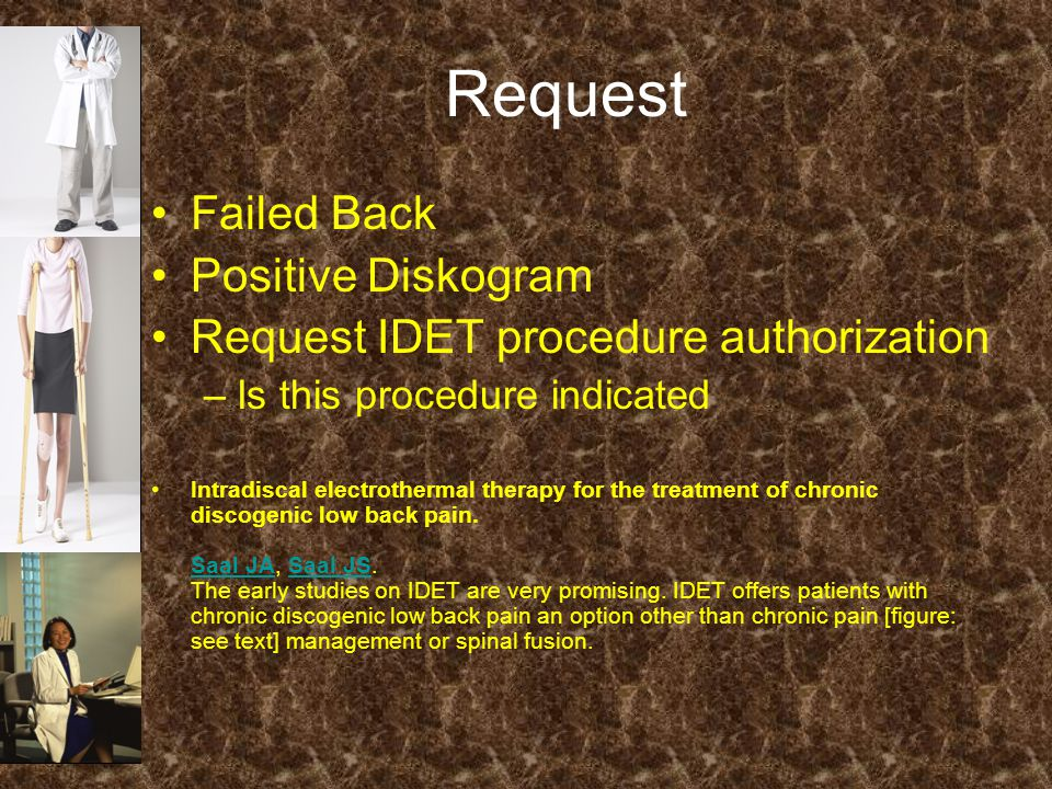 Request Failed Back Positive Diskogram Request IDET procedure authorization –Is this procedure indicated Intradiscal electrothermal therapy for the treatment of chronic discogenic low back pain.