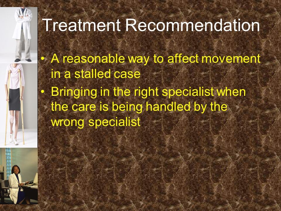 Treatment Recommendation A reasonable way to affect movement in a stalled case Bringing in the right specialist when the care is being handled by the wrong specialist